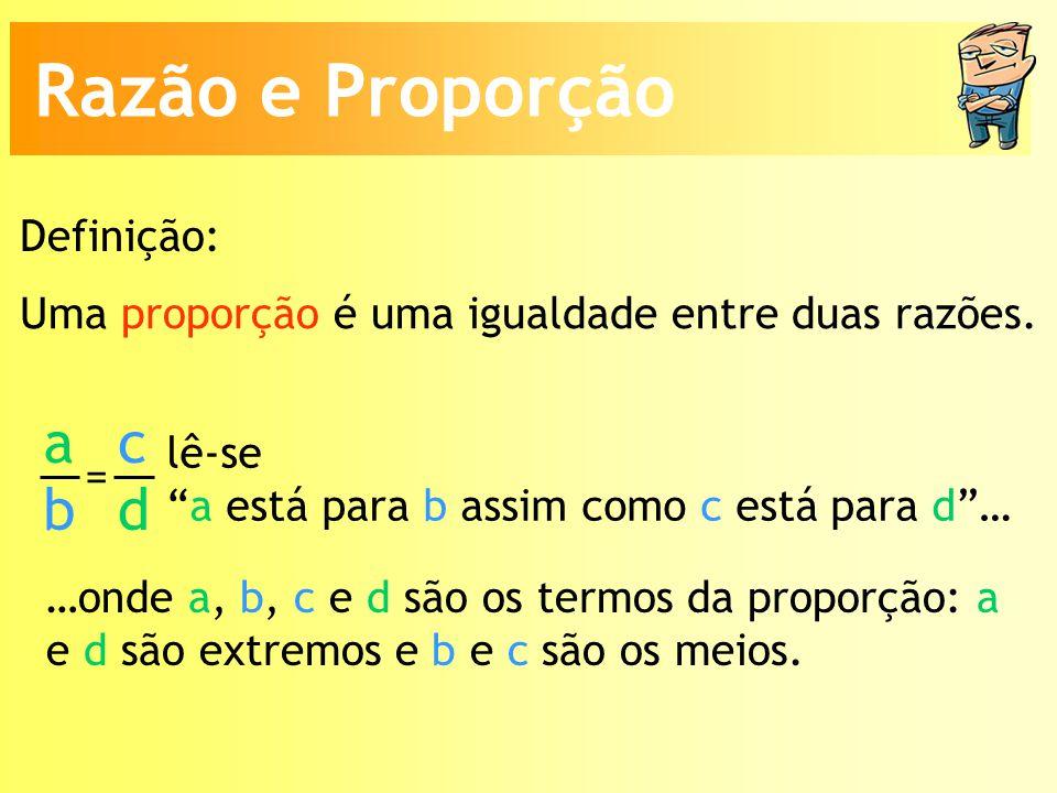 Razão e Proporção a b c d Definição: