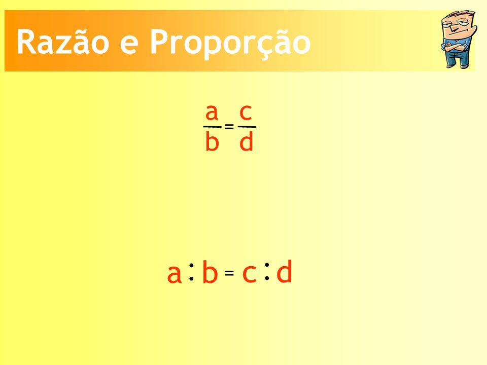 Razão e Proporção a b c d = : a b c d =