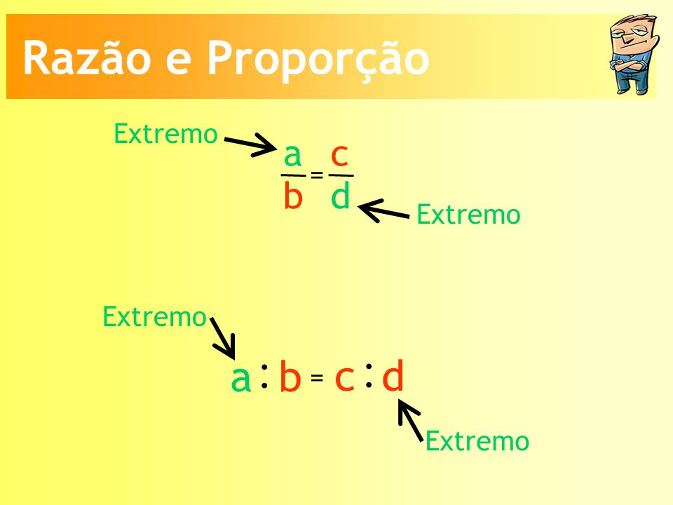 : Razão e Proporção a b c d a b c d Extremo = Extremo Extremo =