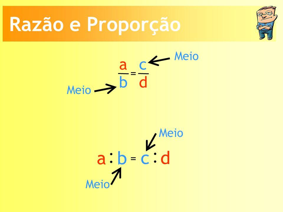 Razão e Proporção Meio a b c d = Meio Meio : a b c d = Meio