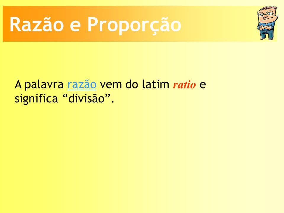 Razão e Proporção A palavra razão vem do latim ratio e significa divisão .