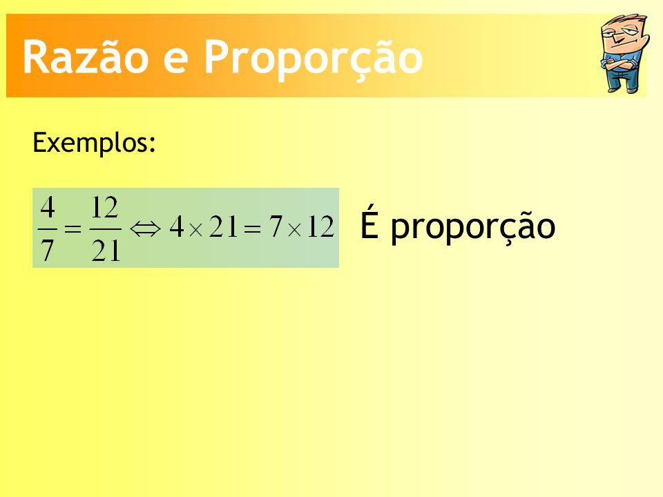 Razão e Proporção Exemplos: É proporção