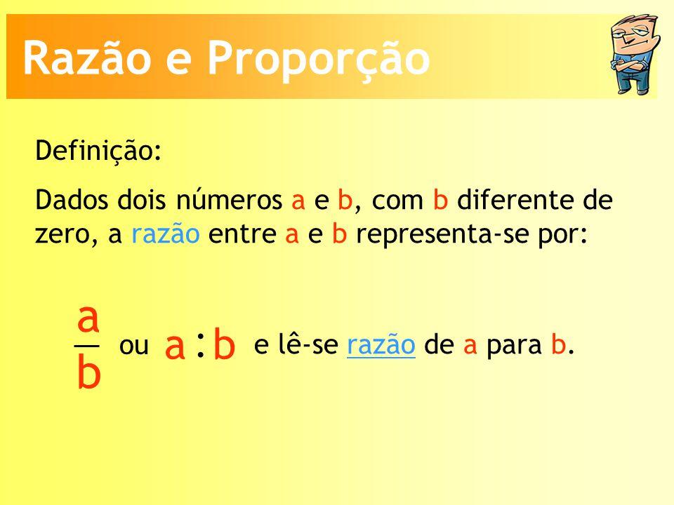 : Razão e Proporção a b a b Definição: