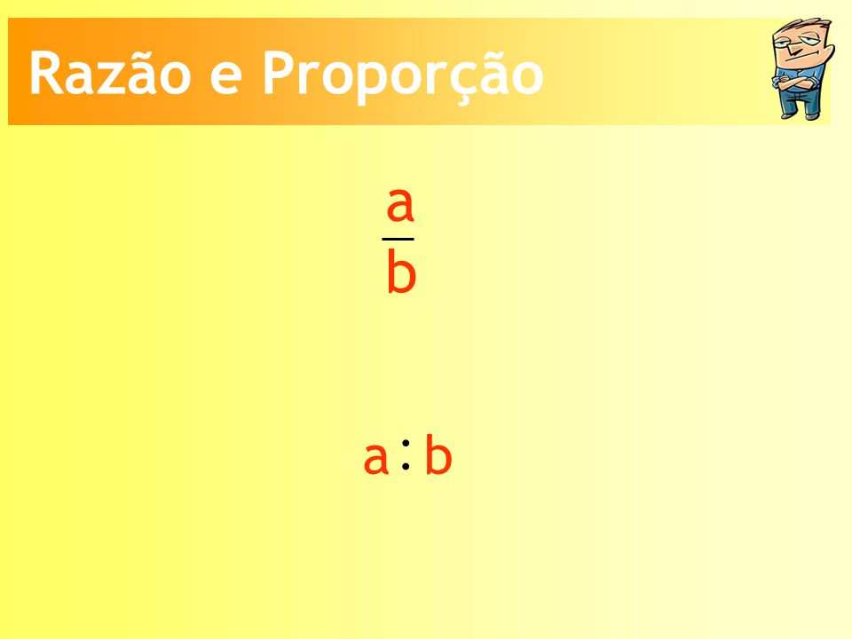 Razão e Proporção a b : a b