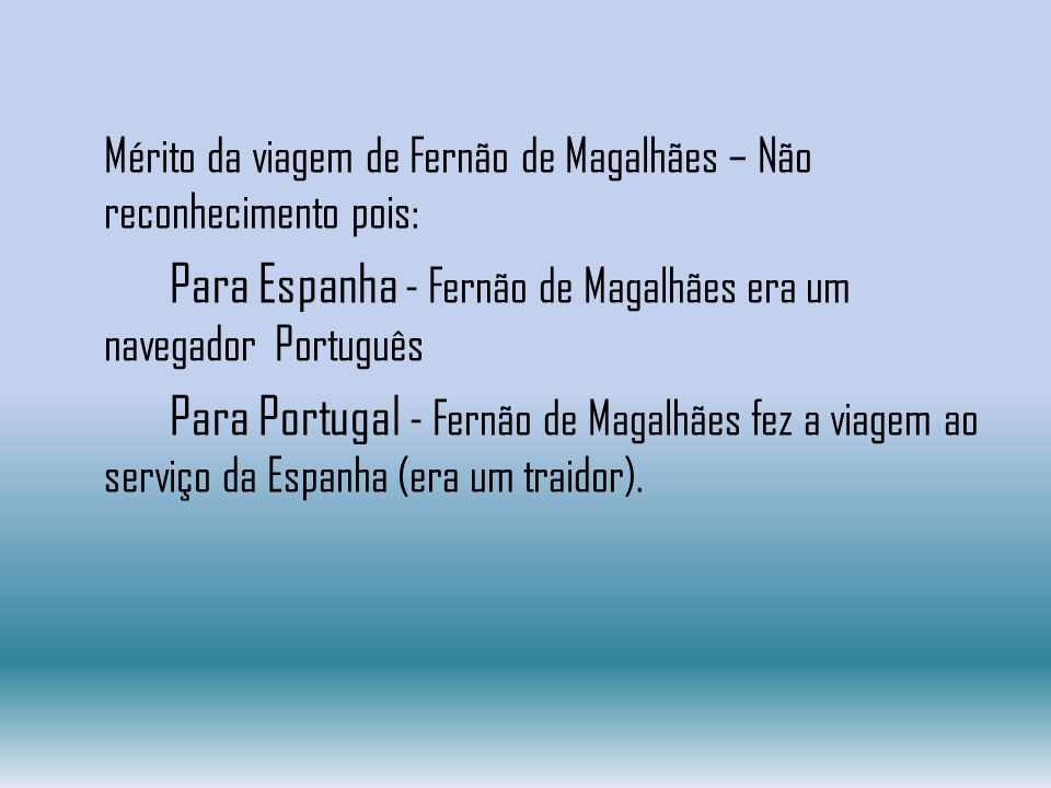 Mérito da viagem de Fernão de Magalhães – Não reconhecimento pois: Para Espanha - Fernão de Magalhães era um navegador Português Para Portugal - Fernão de Magalhães fez a viagem ao serviço da Espanha (era um traidor).