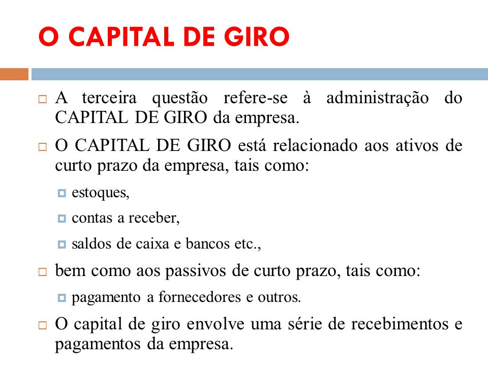 O CAPITAL DE GIRO A terceira questão refere-se à administração do CAPITAL DE GIRO da empresa.