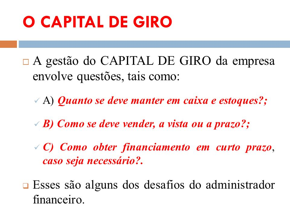 O CAPITAL DE GIRO A gestão do CAPITAL DE GIRO da empresa envolve questões, tais como: A) Quanto se deve manter em caixa e estoques ;