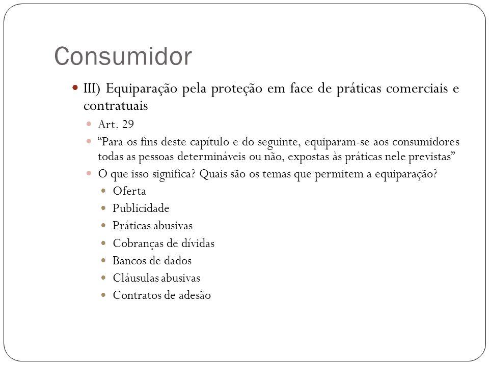 Consumidor III) Equiparação pela proteção em face de práticas comerciais e contratuais. Art. 29.