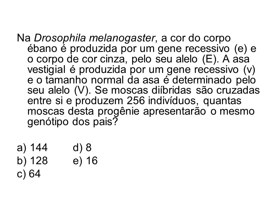 Na Drosophila melanogaster, a cor do corpo ébano é produzida por um gene recessivo (e) e o corpo de cor cinza, pelo seu alelo (E). A asa vestigial é produzida por um gene recessivo (v) e o tamanho normal da asa é determinado pelo seu alelo (V). Se moscas diíbridas são cruzadas entre si e produzem 256 indivíduos, quantas moscas desta progênie apresentarão o mesmo genótipo dos pais