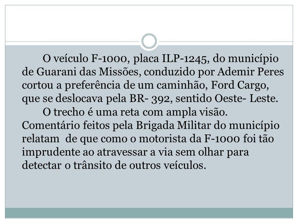O veículo F-1000, placa ILP-1245, do município de Guarani das Missões, conduzido por Ademir Peres cortou a preferência de um caminhão, Ford Cargo, que se deslocava pela BR- 392, sentido Oeste- Leste.