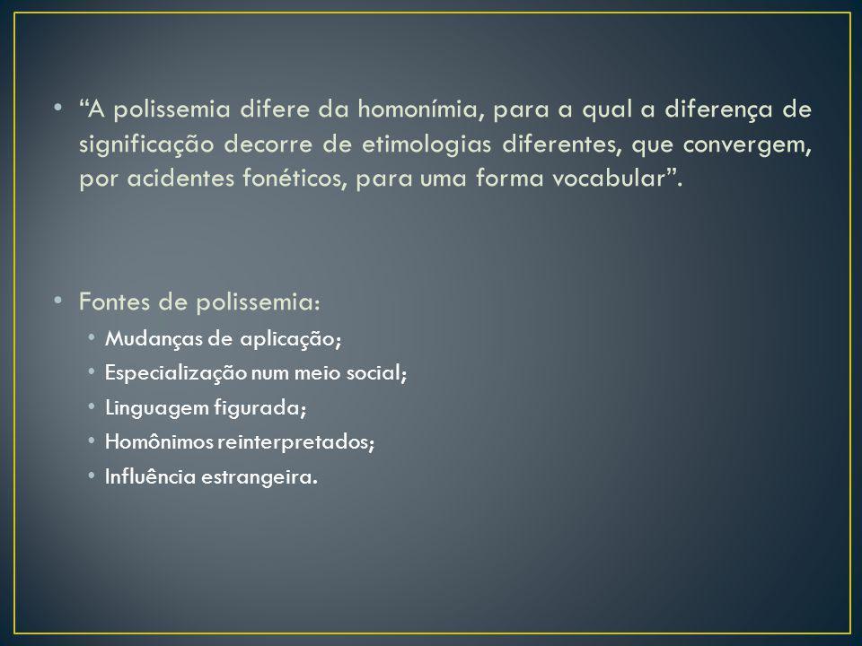 A polissemia difere da homonímia, para a qual a diferença de significação decorre de etimologias diferentes, que convergem, por acidentes fonéticos, para uma forma vocabular .
