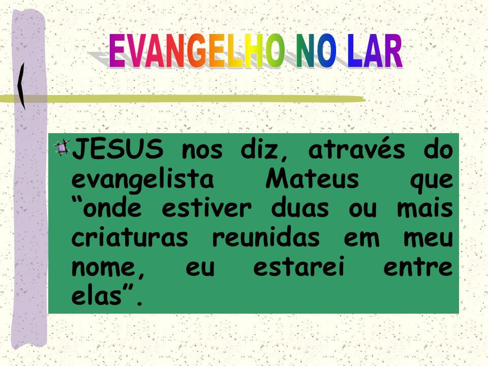 EVANGELHO NO LAR JESUS nos diz, através do evangelista Mateus que onde estiver duas ou mais criaturas reunidas em meu nome, eu estarei entre elas .