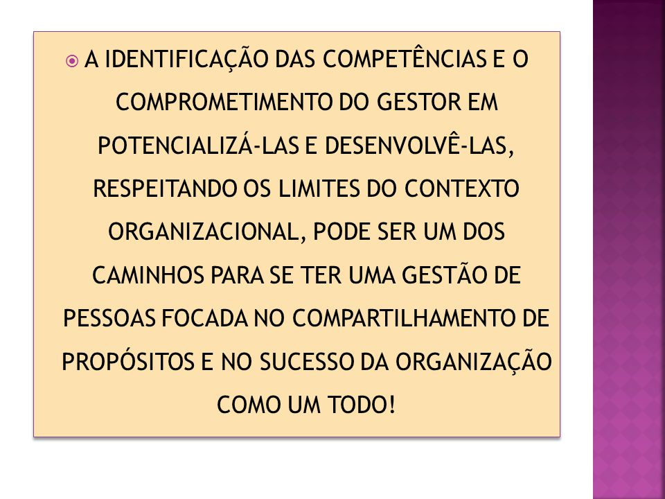 A IDENTIFICAÇÃO DAS COMPETÊNCIAS E O COMPROMETIMENTO DO GESTOR EM POTENCIALIZÁ-LAS E DESENVOLVÊ-LAS, RESPEITANDO OS LIMITES DO CONTEXTO ORGANIZACIONAL, PODE SER UM DOS CAMINHOS PARA SE TER UMA GESTÃO DE PESSOAS FOCADA NO COMPARTILHAMENTO DE PROPÓSITOS E NO SUCESSO DA ORGANIZAÇÃO COMO UM TODO!