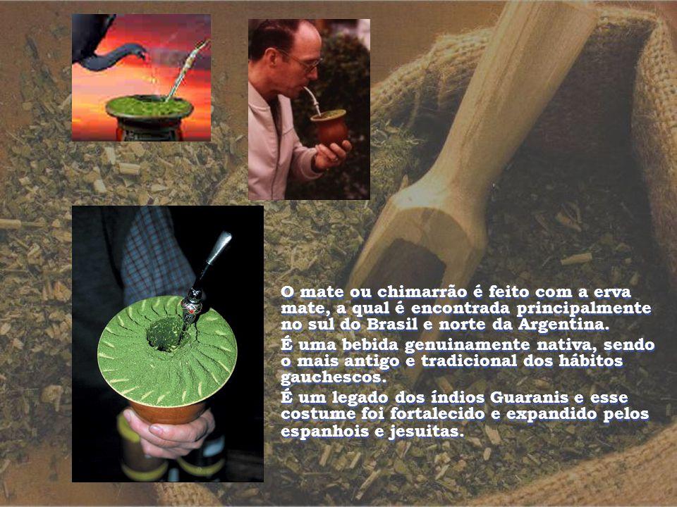 O mate ou chimarrão é feito com a erva mate, a qual é encontrada principalmente no sul do Brasil e norte da Argentina.