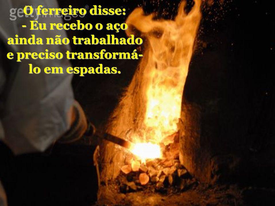 O ferreiro disse: - Eu recebo o aço ainda não trabalhado e preciso transformá-lo em espadas.