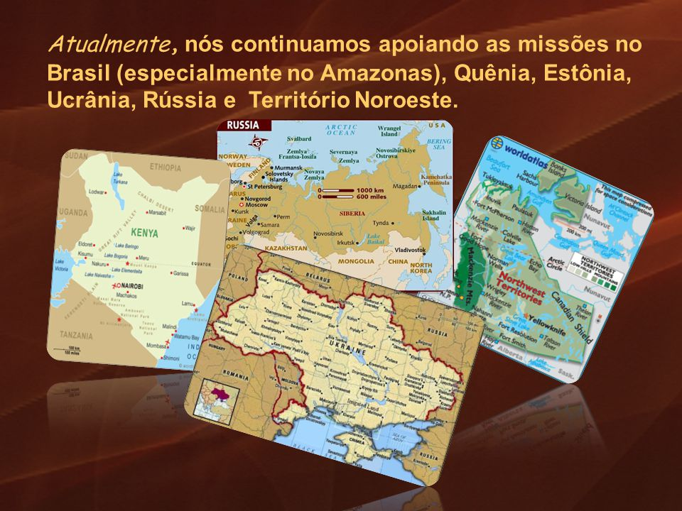 Atualmente, nós continuamos apoiando as missões no Brasil (especialmente no Amazonas), Quênia, Estônia, Ucrânia, Rússia e Território Noroeste.
