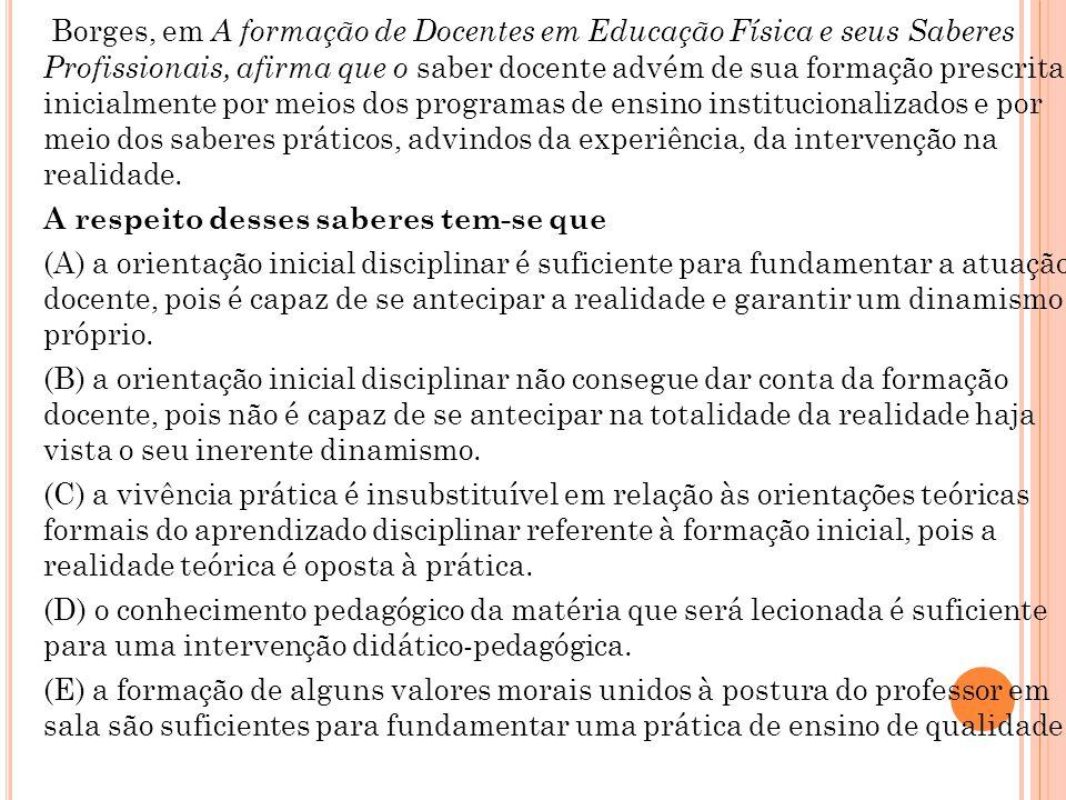 Borges, em A formação de Docentes em Educação Física e seus Saberes Profissionais, afirma que o saber docente advém de sua formação prescrita inicialmente por meios dos programas de ensino institucionalizados e por meio dos saberes práticos, advindos da experiência, da intervenção na realidade.