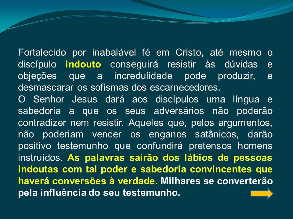 Fortalecido por inabalável fé em Cristo, até mesmo o discípulo indouto conseguirá resistir às dúvidas e objeções que a incredulidade pode produzir, e desmascarar os sofismas dos escarnecedores.