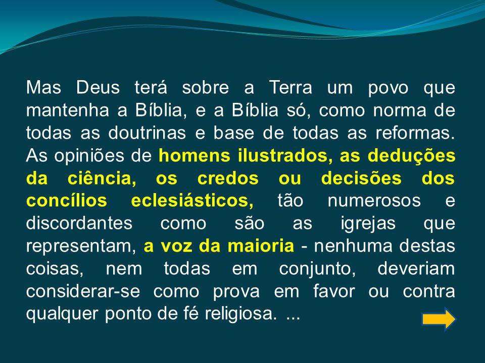 Mas Deus terá sobre a Terra um povo que mantenha a Bíblia, e a Bíblia só, como norma de todas as doutrinas e base de todas as reformas.
