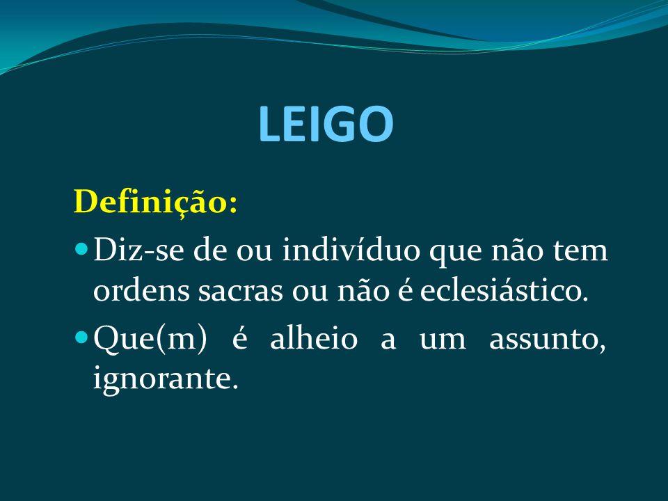 LEIGO Definição: Diz-se de ou indivíduo que não tem ordens sacras ou não é eclesiástico.