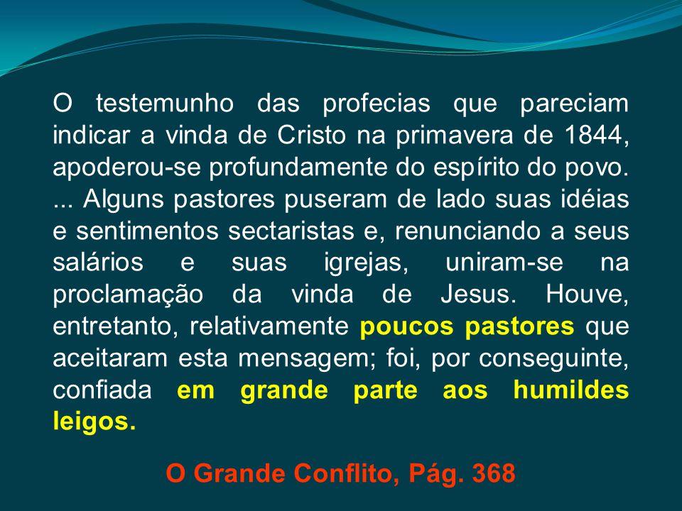 O testemunho das profecias que pareciam indicar a vinda de Cristo na primavera de 1844, apoderou-se profundamente do espírito do povo. ... Alguns pastores puseram de lado suas idéias e sentimentos sectaristas e, renunciando a seus salários e suas igrejas, uniram-se na proclamação da vinda de Jesus. Houve, entretanto, relativamente poucos pastores que aceitaram esta mensagem; foi, por conseguinte, confiada em grande parte aos humildes leigos.