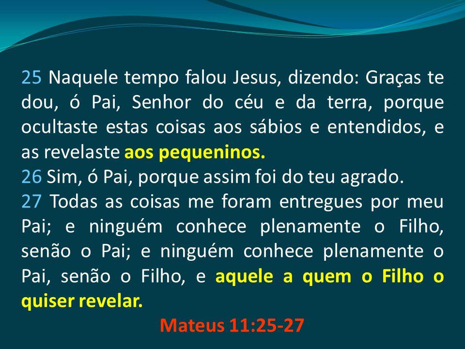 25 Naquele tempo falou Jesus, dizendo: Graças te dou, ó Pai, Senhor do céu e da terra, porque ocultaste estas coisas aos sábios e entendidos, e as revelaste aos pequeninos.