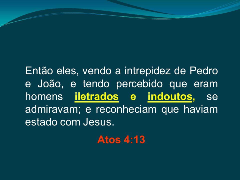 Então eles, vendo a intrepidez de Pedro e João, e tendo percebido que eram homens iletrados e indoutos, se admiravam; e reconheciam que haviam estado com Jesus.