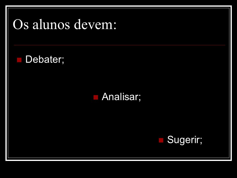 Os alunos devem: Debater; Analisar; Sugerir;