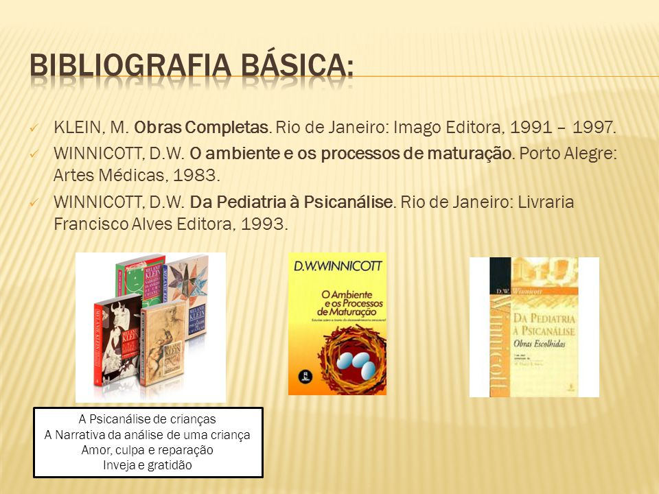 BIBLIOGRAFIA BÁSICA: KLEIN, M. Obras Completas. Rio de Janeiro: Imago Editora, 1991 – 1997.