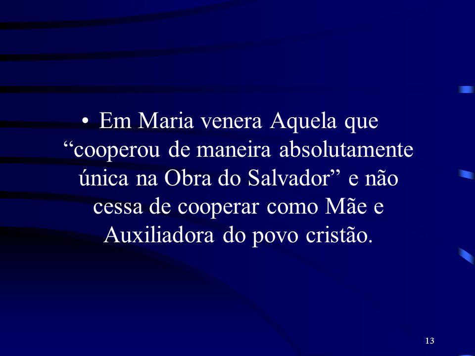 Em Maria venera Aquela que cooperou de maneira absolutamente única na Obra do Salvador e não cessa de cooperar como Mãe e Auxiliadora do povo cristão.