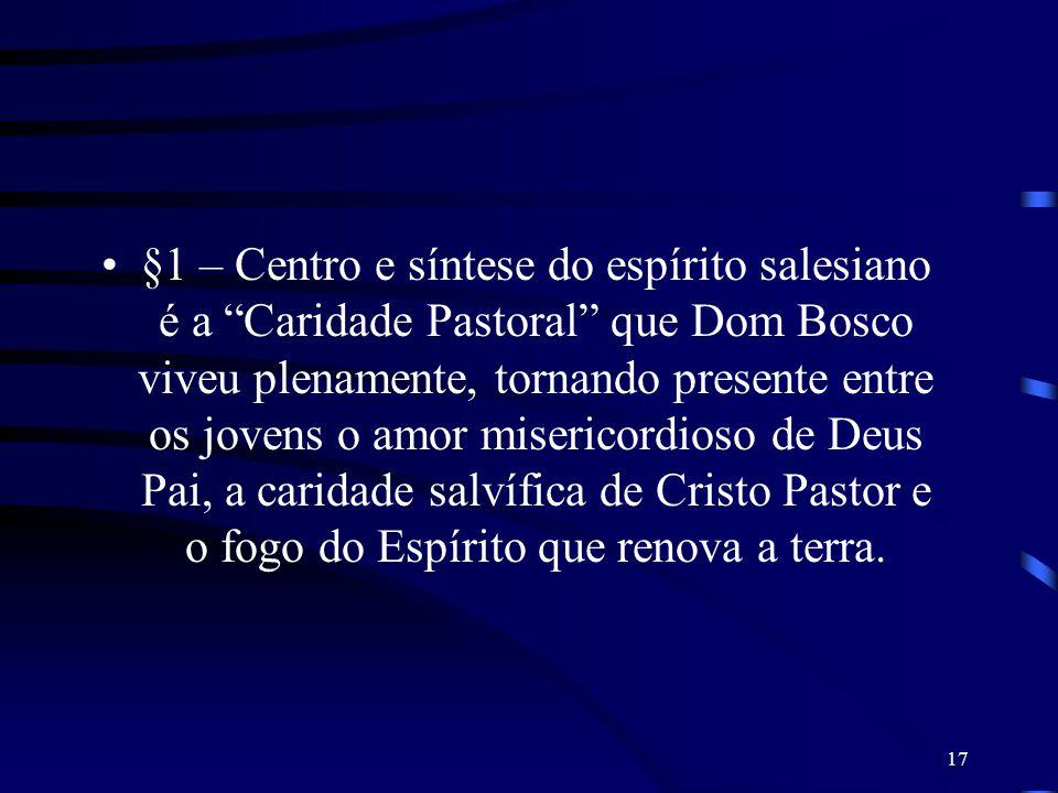 §1 – Centro e síntese do espírito salesiano é a Caridade Pastoral que Dom Bosco viveu plenamente, tornando presente entre os jovens o amor misericordioso de Deus Pai, a caridade salvífica de Cristo Pastor e o fogo do Espírito que renova a terra.