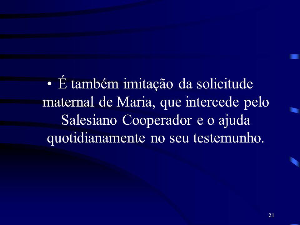É também imitação da solicitude maternal de Maria, que intercede pelo Salesiano Cooperador e o ajuda quotidianamente no seu testemunho.