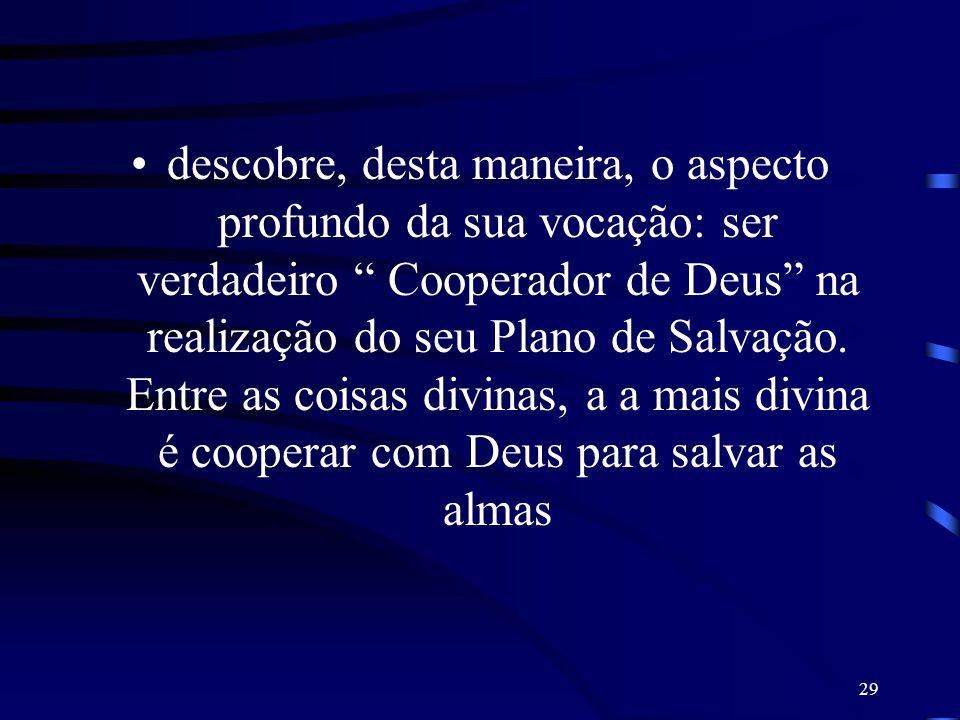 descobre, desta maneira, o aspecto profundo da sua vocação: ser verdadeiro Cooperador de Deus na realização do seu Plano de Salvação.
