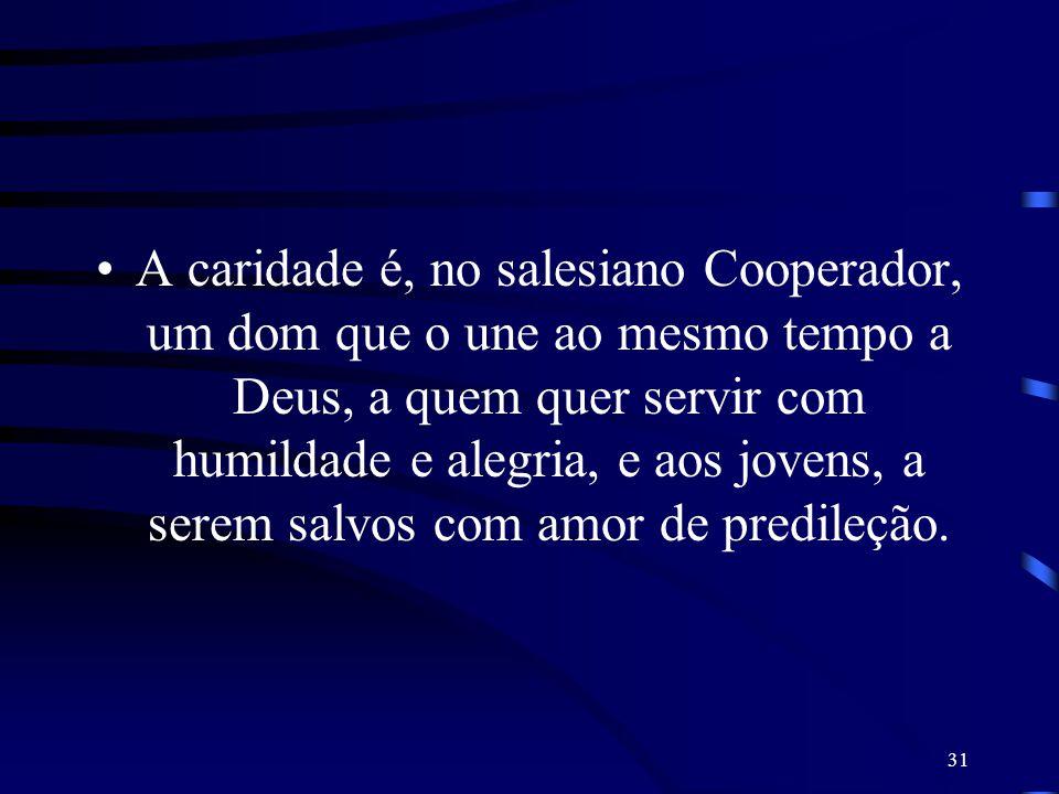A caridade é, no salesiano Cooperador, um dom que o une ao mesmo tempo a Deus, a quem quer servir com humildade e alegria, e aos jovens, a serem salvos com amor de predileção.