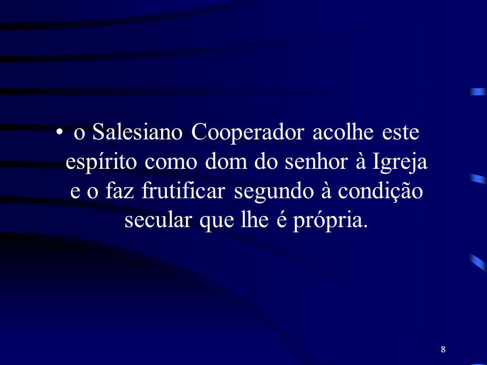 o Salesiano Cooperador acolhe este espírito como dom do senhor à Igreja e o faz frutificar segundo à condição secular que lhe é própria.