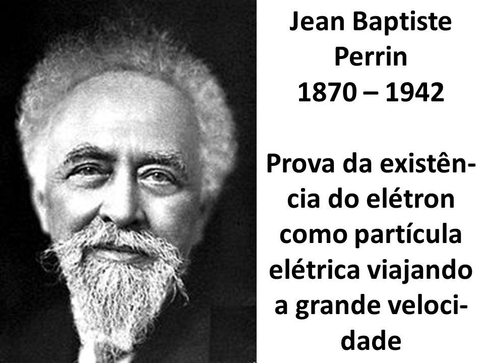 Jean Baptiste Perrin 1870 – 1942.