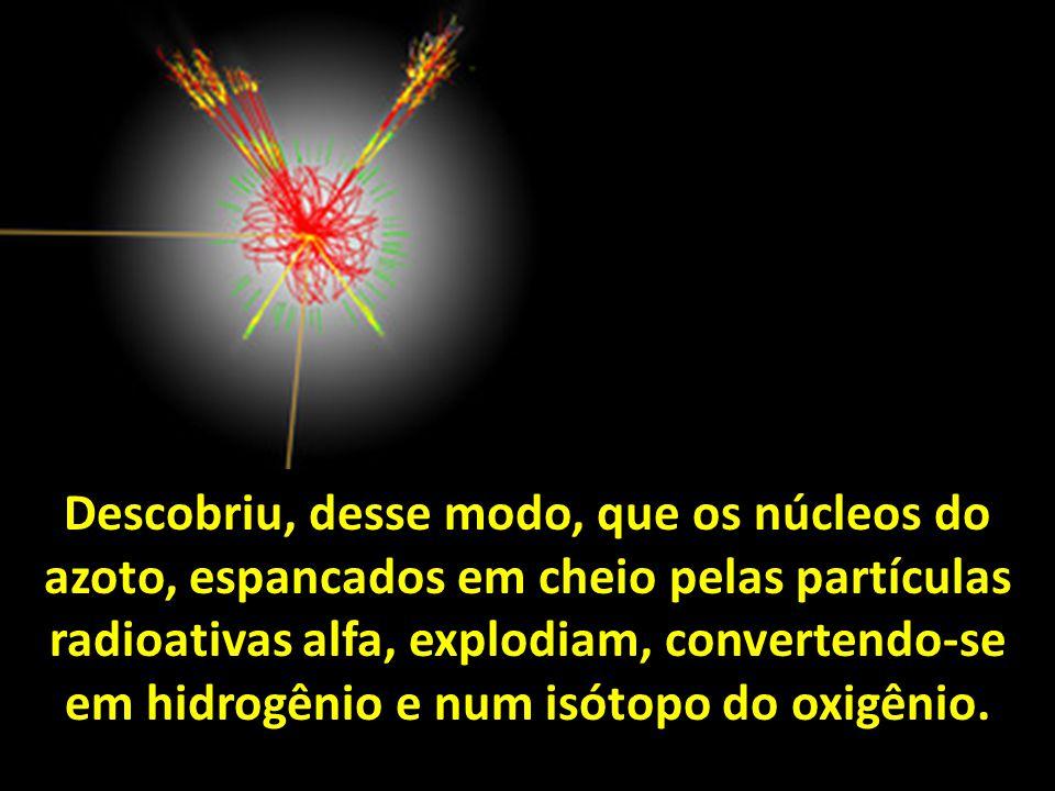 Descobriu, desse modo, que os núcleos do azoto, espancados em cheio pelas partículas radioativas alfa, explodiam, convertendo-se em hidrogênio e num isótopo do oxigênio.
