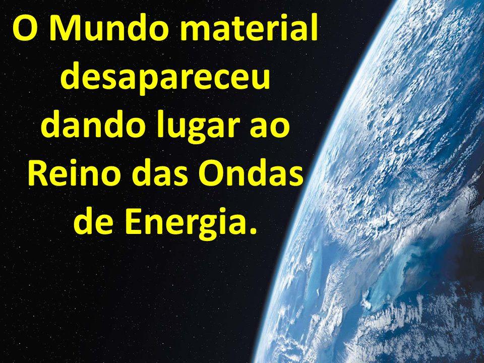 O Mundo material desapareceu dando lugar ao Reino das Ondas de Energia.