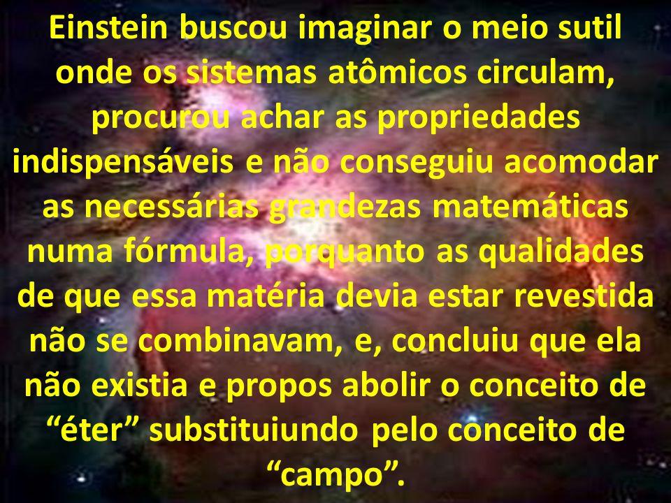 Einstein buscou imaginar o meio sutil onde os sistemas atômicos circulam, procurou achar as propriedades indispensáveis e não conseguiu acomodar as necessárias grandezas matemáticas numa fórmula, porquanto as qualidades de que essa matéria devia estar revestida não se combinavam, e, concluiu que ela não existia e propos abolir o conceito de éter substituiundo pelo conceito de campo .