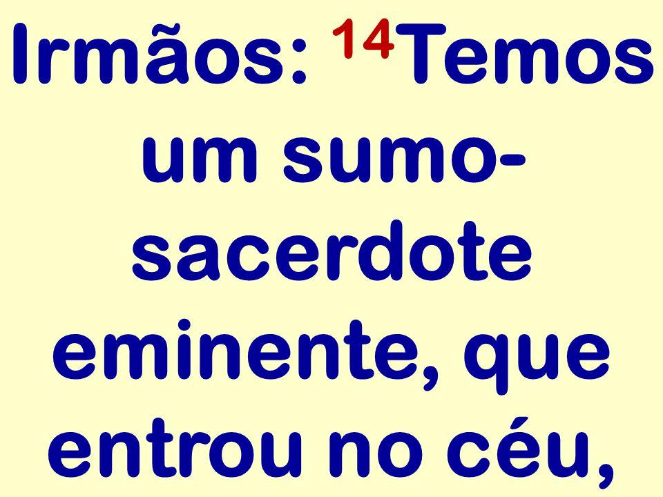 Irmãos: 14Temos um sumo-sacerdote eminente, que entrou no céu,