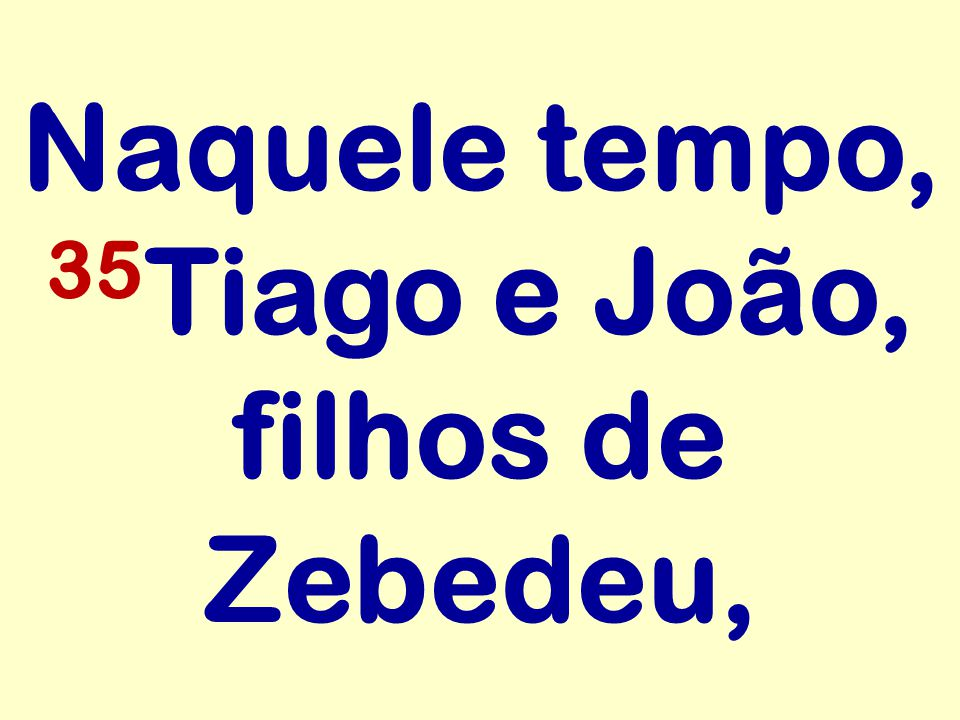 Naquele tempo, 35Tiago e João, filhos de Zebedeu,