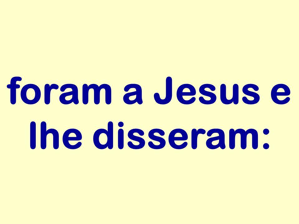 foram a Jesus e lhe disseram: