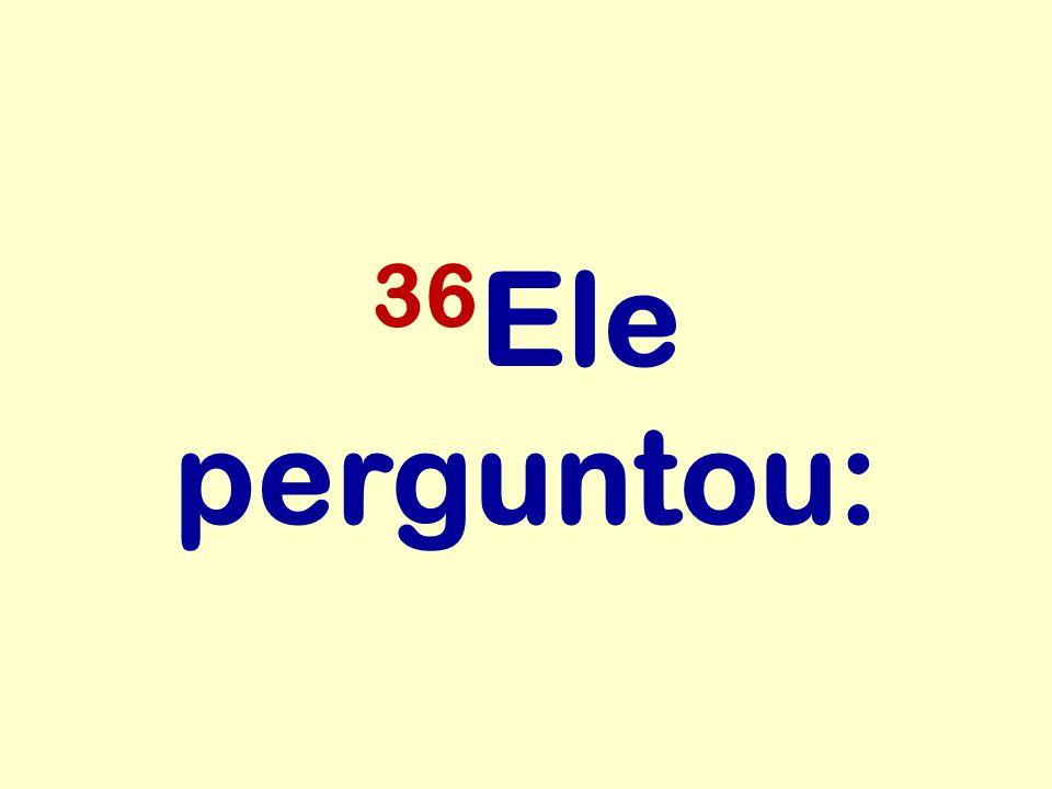 36Ele perguntou: