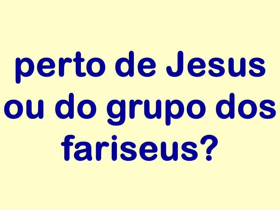 perto de Jesus ou do grupo dos fariseus