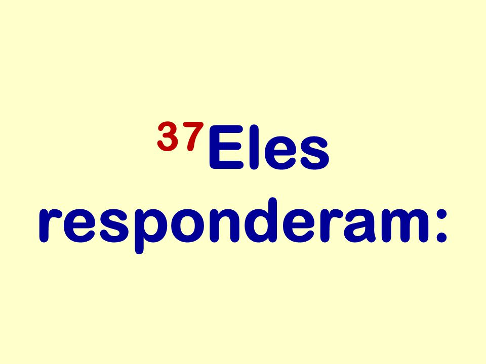 37Eles responderam: