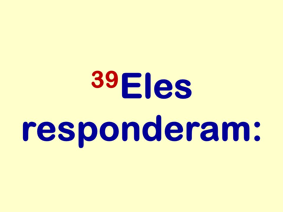 39Eles responderam: