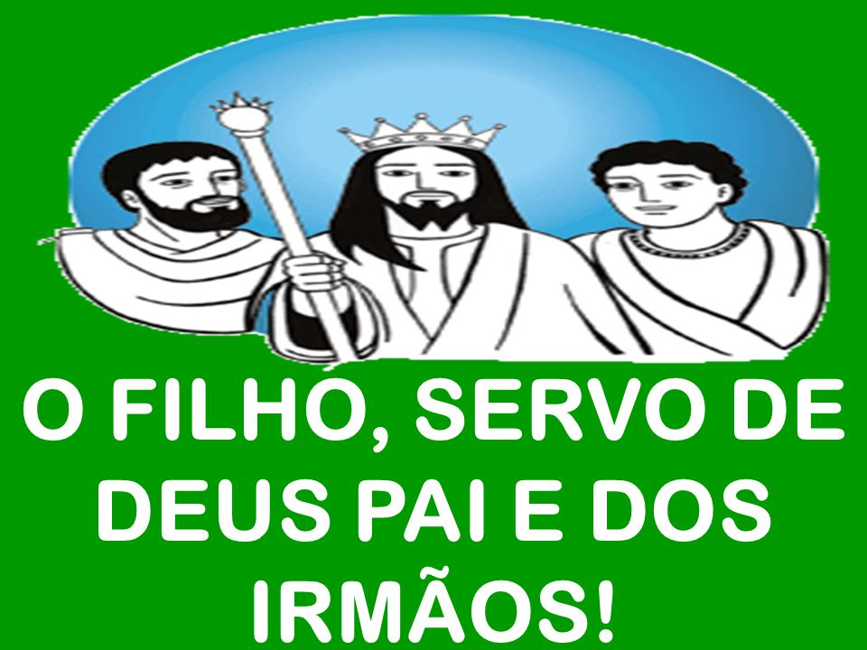 O FILHO, SERVO DE DEUS PAI E DOS IRMÃOS!