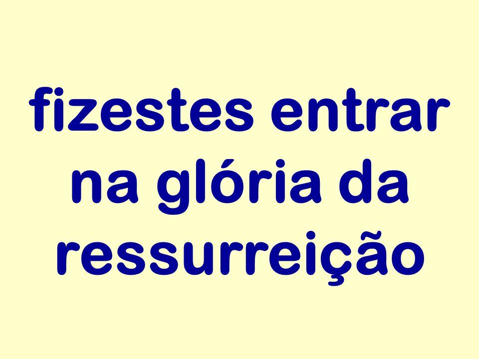 fizestes entrar na glória da ressurreição