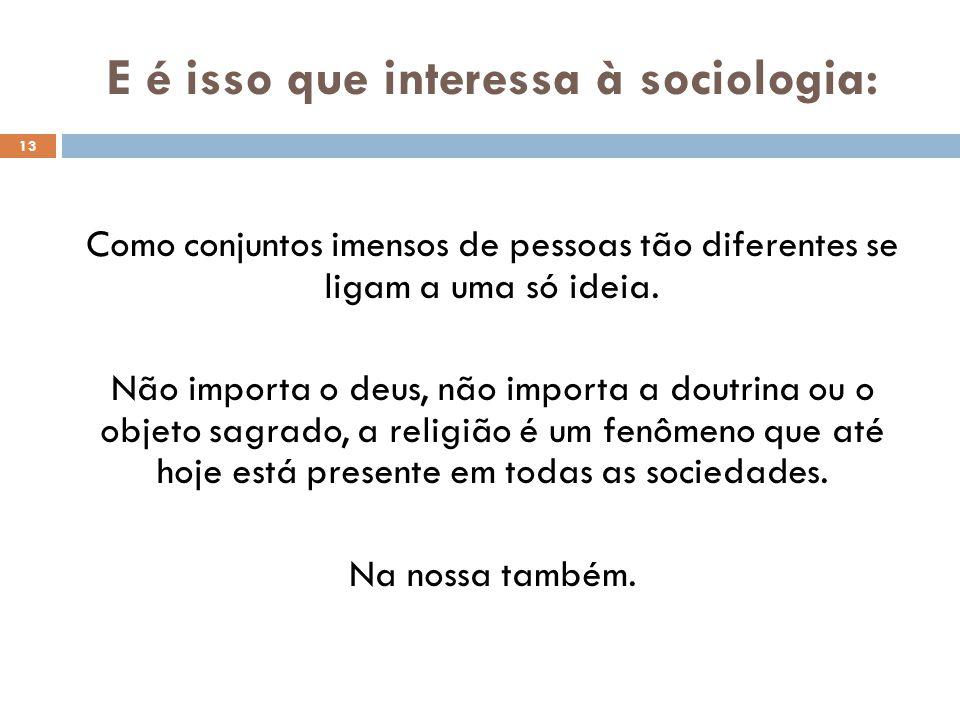 E é isso que interessa à sociologia: