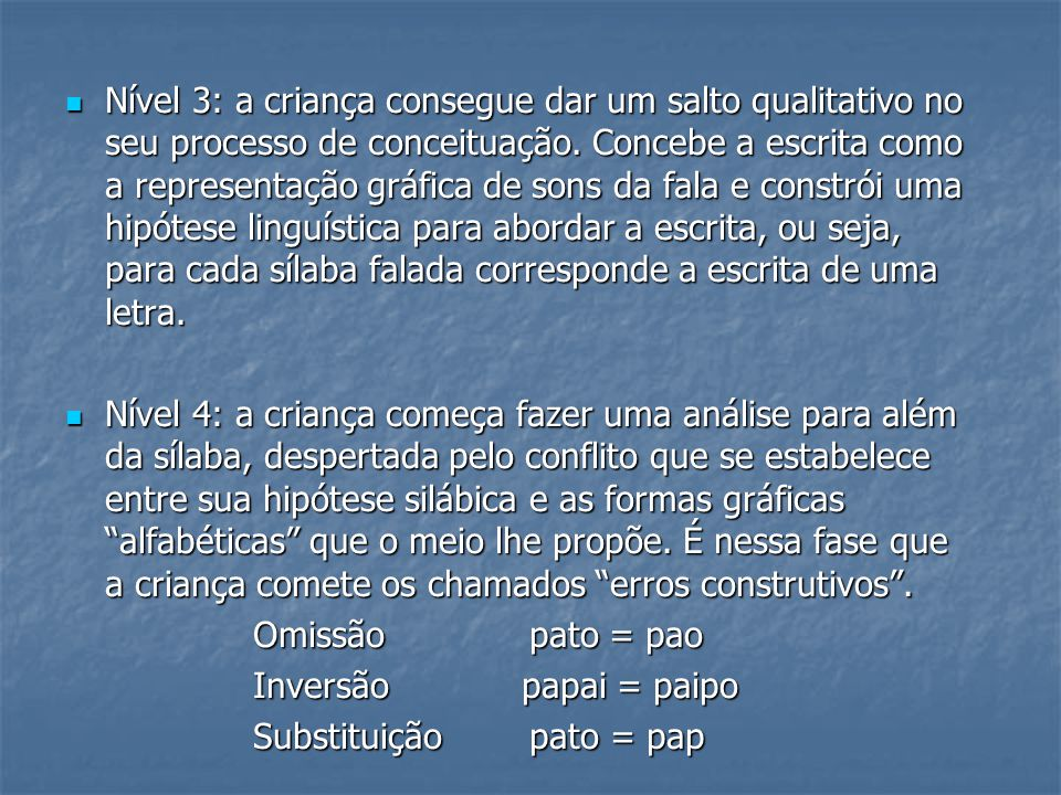 Nível 3: a criança consegue dar um salto qualitativo no seu processo de conceituação. Concebe a escrita como a representação gráfica de sons da fala e constrói uma hipótese linguística para abordar a escrita, ou seja, para cada sílaba falada corresponde a escrita de uma letra.